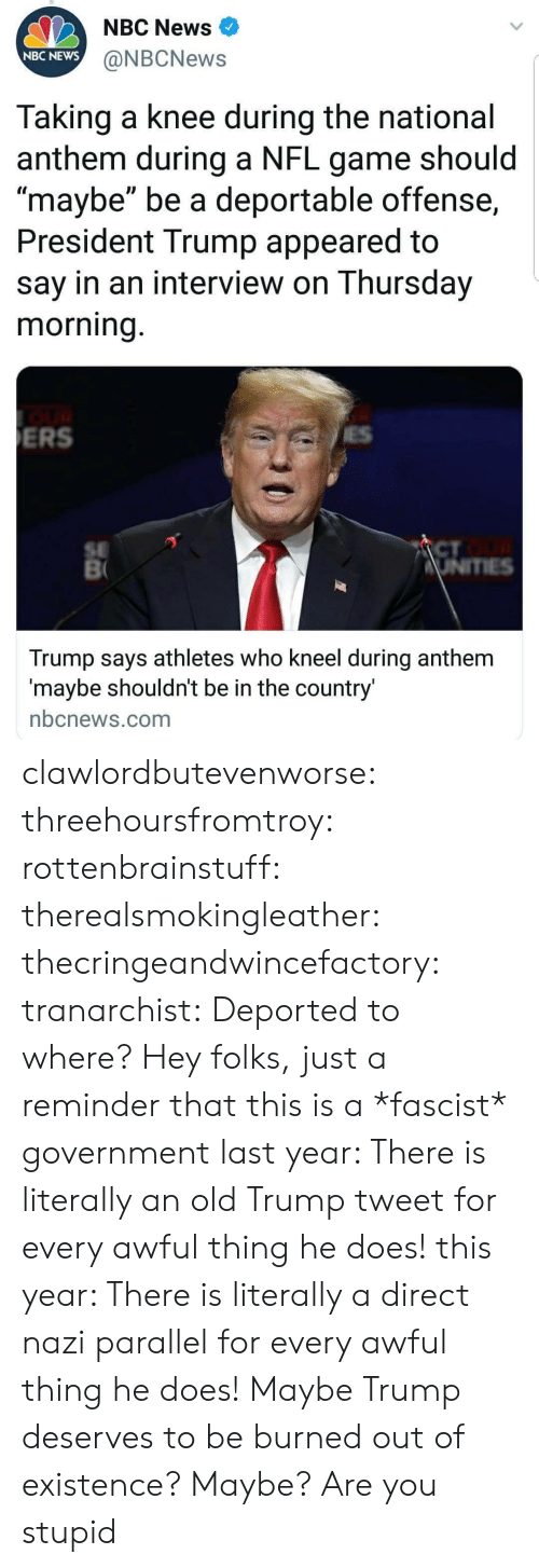 """just a reminder that: NBC News  NBC NEWS  @NBCNews  Taking a knee during the national  anthem during a NFL game should  maybe"""" be a deportable offense,  President Trump appeared to  say in an interview on Thursday  morning  ERS  SE  CT  Trump says athletes who kneel during anthem  maybe shouldnt be in the country  nbcnews.com clawlordbutevenworse:  threehoursfromtroy: rottenbrainstuff:  therealsmokingleather:  thecringeandwincefactory:  tranarchist:  Deported to where?     Hey folks, just a reminder that this is a *fascist* government  last year: There is literally an old Trump tweet for every awful thing he does! this year: There is literally a direct nazi parallel for every awful thing he does!    Maybe Trump deserves to be burned out of existence?  Maybe? Are you stupid"""