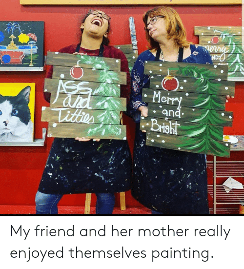 Themselves: ND  ASS  ahd  Titter  Merry  and  Brisht My friend and her mother really enjoyed themselves painting.
