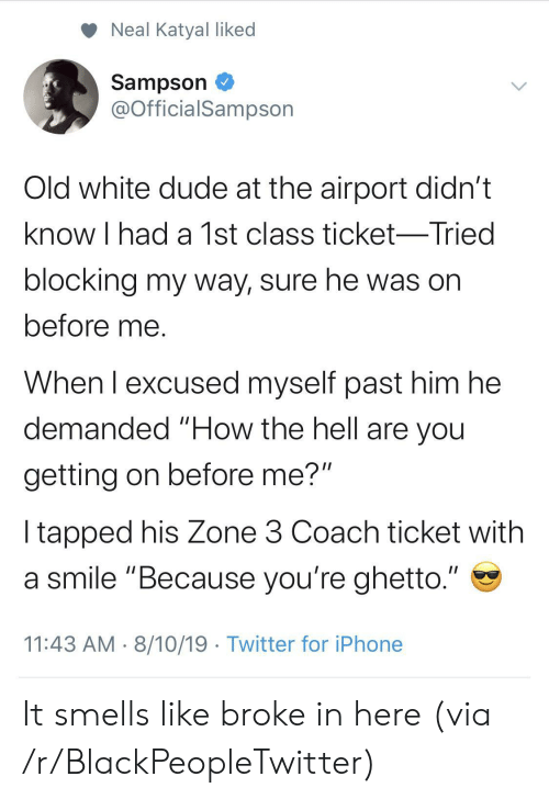 """Blocking: Neal Katyal liked  Sampson  @OfficialSampson  Old white dude at the airport didn't  know I had a 1st class ticket-Tried  blocking my way, sure he was on  before me.  When I excused myself past him he  demanded """"How the hell are you  getting on before me?""""  I tapped his Zone 3 Coach ticket with  a smile """"Because you're ghetto.""""  11:43 AM 8/10/19 Twitter for iPhone It smells like broke in here (via /r/BlackPeopleTwitter)"""