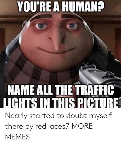 myself: Nearly started to doubt myself there by red-aces7 MORE MEMES