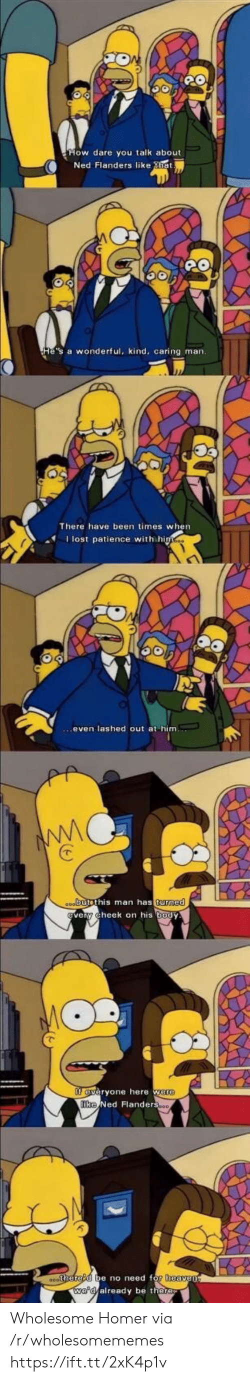 Wholesome: Ned Flanders like tia  He's a wonderful, kind, caring man.  There have been times when  Ilost patience with himes  oabutsthis man has turned  very cheek on his body  fveryone here were  Tke Ned Flanderso  0ehered be no need for heaven  we'd already be there Wholesome Homer via /r/wholesomememes https://ift.tt/2xK4p1v