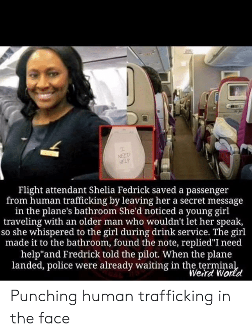 """passenger: NEED  HELP  Flight attendant Shelia Fedrick saved a passenger  from human trafficking by leaving her a secret message  in the plane's bathroom She'd noticed a young girl  traveling with an older man who wouldn't let her speak,  so she whispered to the girl during drink service. The girl  made it to the bathroom, found the note, replied""""I need  help""""and Fredrick told the pilot. When the plane  landed, police were already waiting in the terminal  Weird World Punching human trafficking in the face"""