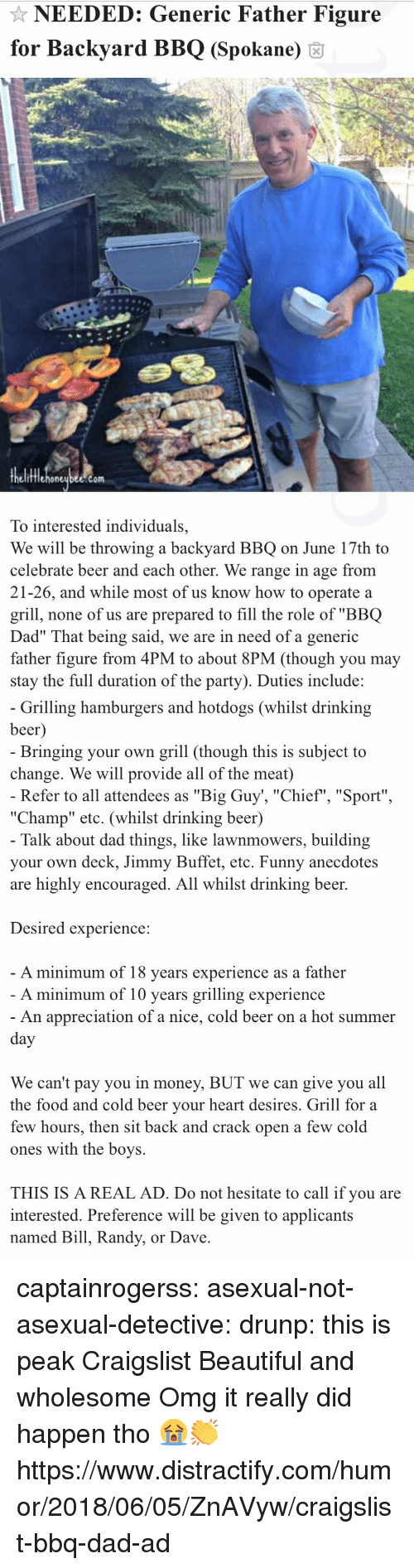 """Beautiful, Beer, and Craigslist: NEEDED: Generic Father Figure  for Backyard BBQ (Spokane) 6  fflehoneubee.com  To interested individuals,  We will be throwing a backyard BBQ on June 17th to  celebrate beer and each other. We range in age from  21-26, and while most of us know how to operate a  grill, none of us are prepared to fill the role of """"BBQ  Dad"""" That being said, we are in need of a generic  father figure from 4PM to about 8PM (though you may  stay the full duration of the party). Duties include:   Grilling hamburgers and hotdogs (whilst drinking  beer  Bringing your own grill (though this is subject to  change. We will provide all of the meat)  Refer to all attendees as """"Big Guy', """"Chief"""", """"Sport""""  """"Champ"""" etc. (whilst drinking beer)  Talk about dad things, like lawnmowers, building  your own deck, Jimmy Buffet, etc. Funny anecdotes  are highly encouraged. All whilst drinking beer.  Desired experience:  A minimum of 18 vears experience as a father  A minimum of 10 years grilling experience  An appreciation of a nice, cold beer on a hot summer  We can't pay you in money, BUT we can give you all  the food and cold beer vour heart desires. Grill for a  few hours, then sit back and crack open a few cold  ones with the boys.  THIS IS A REAL AD. Do not hesitate to call if you are  interested. Preference will be given to applicants  named Bill, Randy, or Dave captainrogerss:   asexual-not-asexual-detective:   drunp: this is peak Craigslist  Beautiful and wholesome   Omg it really did happen tho 😭👏 https://www.distractify.com/humor/2018/06/05/ZnAVyw/craigslist-bbq-dad-ad"""