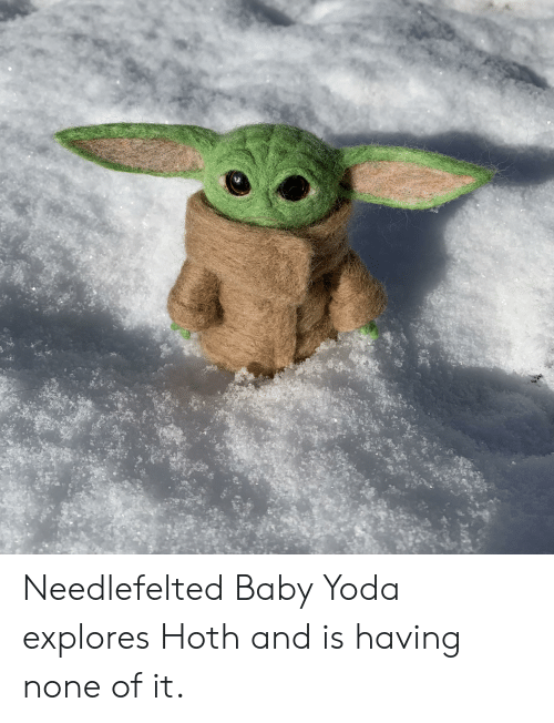 Hoth, Yoda, and Baby: Needlefelted Baby Yoda explores Hoth and is having none of it.