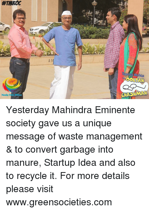 Convertable: Neela T  hta  OOLTAH  CHASHMAH Yesterday Mahindra Eminente society gave us a unique message of waste management & to convert garbage into manure, Startup Idea and also to recycle it. For more details please visit www.greensocieties.com