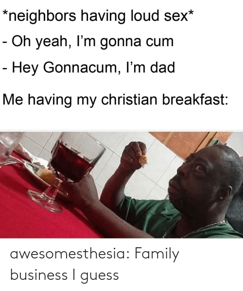 oh yeah: *neighbors having loud sex*  - Oh yeah, I'm gonna cum  - Hey Gonnacum, I'm dad  Me having my christian breakfast: awesomesthesia:  Family business I guess