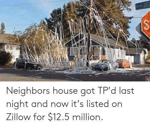 House: Neighbors house got TP'd last night and now it's listed on Zillow for $12.5 million.