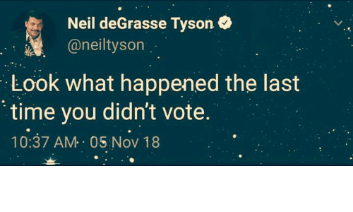 Neil deGrasse Tyson, Time, and Tyson: Neil deGrasse Tyson  @neiltyson  Look what happened the last  time you didn't vote.  10:37 AM 05 Nov 18