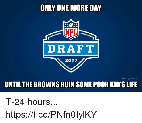 Kidsings: NEL  DRAFT  2017  @NFL MEMES  UNTIL THE BROWNSRUIN SOME POOR KID'S LIFE T-24 hours... https://t.co/PNfn0IylKY