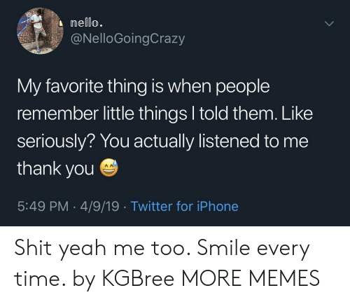 Dank, Iphone, and Memes: nello.  @NelloGoingCrazy  My favorite thing is when people  remember little things l told them. Like  seriously? You actually listened to me  thank you  5:49 PM 4/9/19 Twitter for iPhone Shit yeah me too. Smile every time. by KGBree MORE MEMES