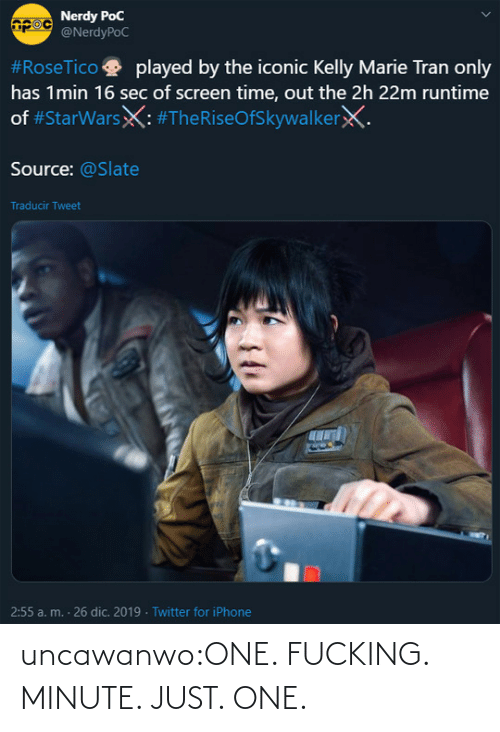Kelly: Nerdy PoC  @NerdyPoC  #RoseTico  played by the iconic Kelly Marie Tran only  has 1min 16 sec of screen time, out the 2h 22m runtime  of #StarWarsX: #TheRiseOfSkywalkerX.  Source: @Slate  Traducir Tweet  2:55 a. m. - 26 dic. 2019 · Twitter for iPhone uncawanwo:ONE. FUCKING. MINUTE. JUST. ONE.