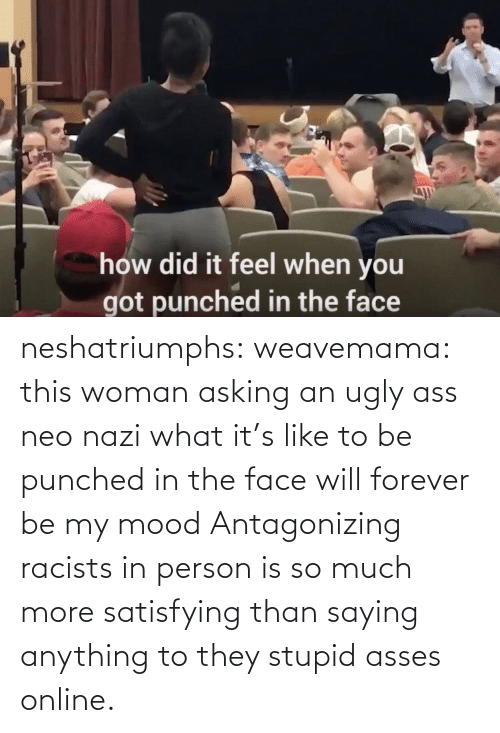 much: neshatriumphs: weavemama:  this woman asking an ugly ass neo nazi what it's like to be punched in the face will forever be my mood   Antagonizing racists in person is so much more satisfying than saying anything to they stupid asses online.