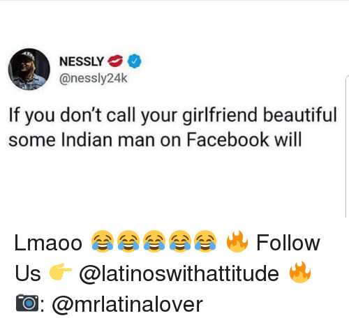 Beautiful, Facebook, and Memes: NESSLY  @nessly24k  If you don't call your girlfriend beautiful  some Indian man on Facebook will Lmaoo 😂😂😂😂😂 🔥 Follow Us 👉 @latinoswithattitude 🔥 📷: @mrlatinalover
