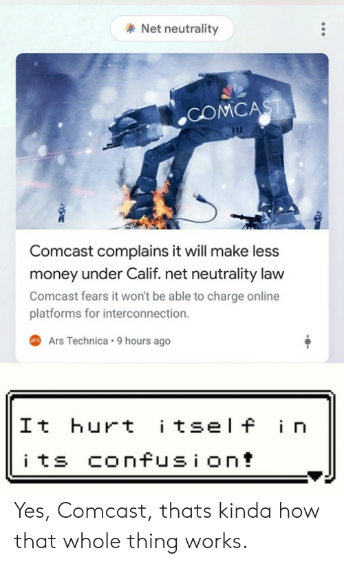 Money, Comcast, and How: Net neutrality  .COMCA  Comcast complains it will make less  money under Calif. net neutrality law  Comcast fears it won't be able to charge online  platforms for interconnection.  rArs Technica. 9 hours ago  It hurt itsel f in  i ts confusi on! Yes, Comcast, thats kinda how that whole thing works.
