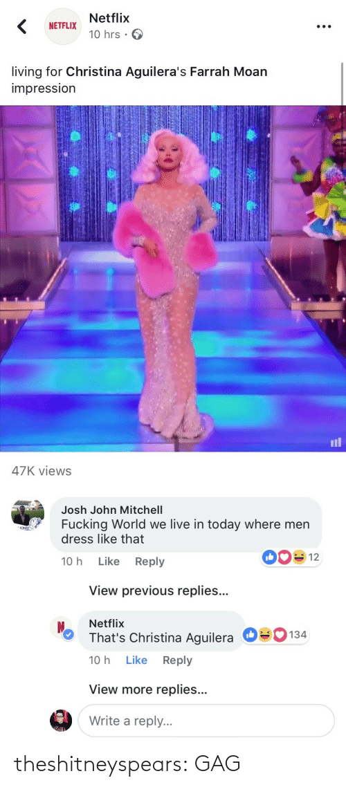 views: Netflix  10 hrs .  NETFLIX  living for Christina Aguilera's Farrah Moan  impressIon  il  47K views   Josh John Mitchell  Fucking World we live in today where men  dress like that  ONS!  10 h Like Reply  View previous replies...  Netflix  That's Christina Aguilera  10 h Like Reply  О  134  View more replies...  Write a reply. theshitneyspears:  GAG