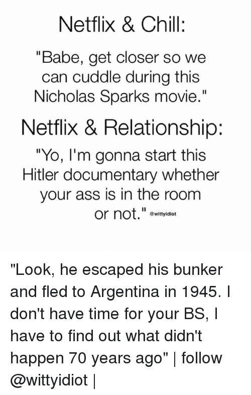 """Hitlerism: Netflix & Chill:  """"Babe, get closer so we  can cuddle during this  Nicholas Sparks movie  .""""  Netflix & Relationship:  """"Yo, I'm gonna start this  Hitler documentary whether  your ass is in the room  or not.""""e  @wittyidiot """"Look, he escaped his bunker and fled to Argentina in 1945. I don't have time for your BS, I have to find out what didn't happen 70 years ago"""" 