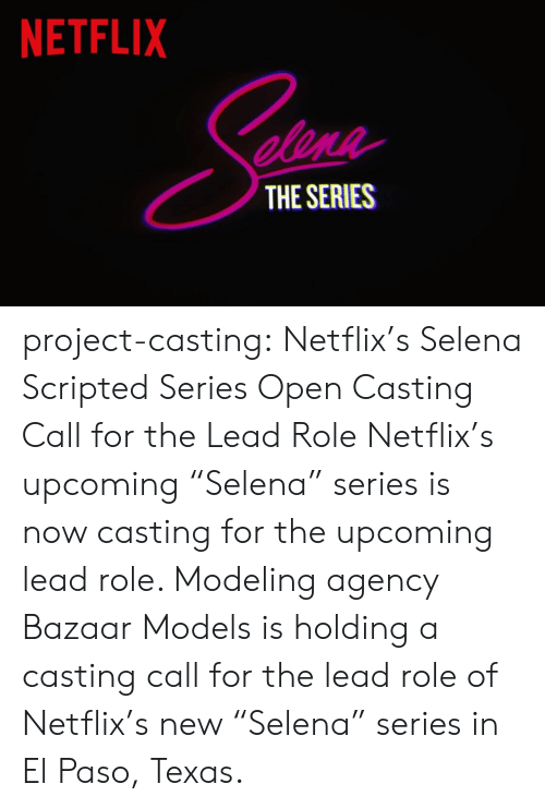 """Netflix, Target, and Tumblr: NETFLIX  elene  THE SERIES project-casting:  Netflix's Selena Scripted Series Open Casting Call for the LeadRole  Netflix's upcoming """"Selena"""" series is now casting for the upcoming lead role. Modeling agency Bazaar Models is holding a casting call for the lead role of Netflix's new """"Selena"""" series in El Paso, Texas."""