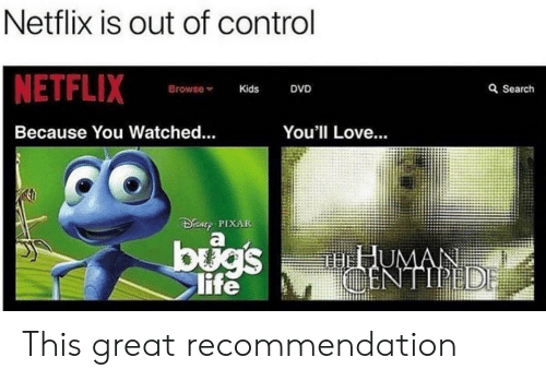 Disny: Netflix is out of control  NETFLIX  Browse  Q Search  DVD  Kids  Because You Watched...  You'll Love...  DiSNy PIXAR  bugs  life  THHUMAN  CENTIPEDE This great recommendation