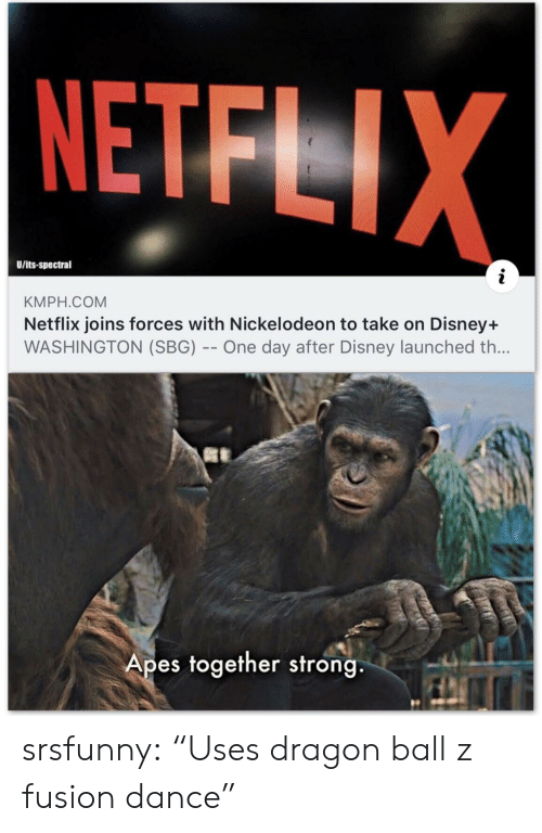 """Forces: NETFLIX  U/its-spectral  KMPH.COM  Netflix joins forces with Nickelodeon to take on Disney+  WASHINGTON (SBG) -- One day after Disney launched th...  Apes together strong srsfunny:  """"Uses dragon ball z fusion dance"""""""