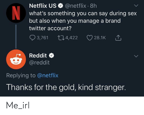 brand: Netflix US O @netflix · 8h  what's something you can say during sex  but also when you manage a brand  twitter account?  Q 3,761  274,422  28.1K  Reddit  @reddit  Replying to @netflix  Thanks for the gold, kind stranger. Me_irl