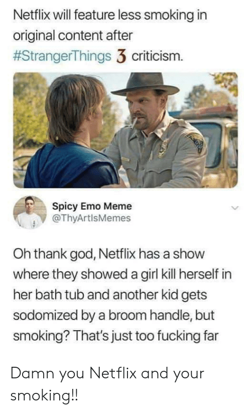 Emo: Netflix will feature less smoking in  original content after  #StrangerThings 3 criticism.  Spicy Emo Meme  @ThyArtlsMemes  Oh thank god, Netflix has a show  where they showed a girl kill herself in  her bath tub and another kid gets  sodomized by a broom handle, but  smoking? That's just too fucking far Damn you Netflix and your smoking!!