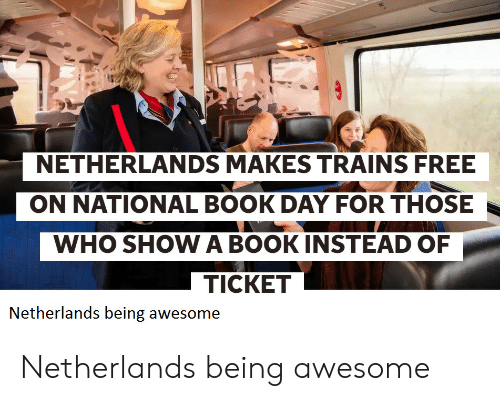 Book, Free, and Netherlands: NETHERLANDS MAKES TRAINS FREE  ON NATIONAL BOOK DAY FOR THOSE  WHO SHOW A BOOKINSTEAD OF  TICKET  Netherlands being awesome Netherlands being awesome