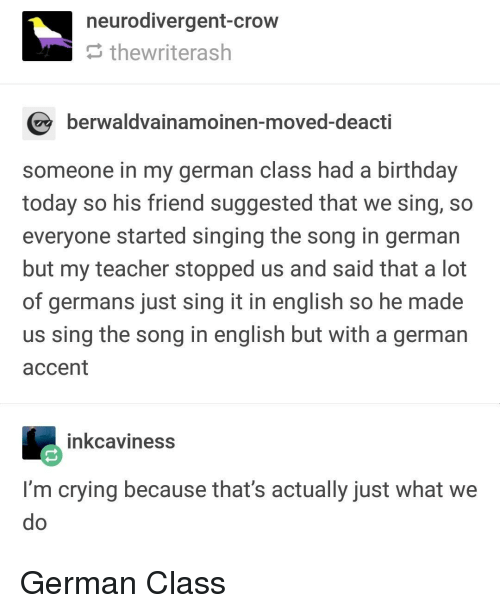 Birthday, Crying, and Singing: neurodivergent-crow  thewriterash  berwaldvainamoinen-moved-deacti  someone in my german class had a birthday  today so his friend suggested that we sing, so  everyone started singing the song in german  but my teacher stopped us and said that a lot  of germans just sing it in english so he made  us sing the song in english but with a german  accent  inkcaviness  I'm crying because that's actually just What we German Class