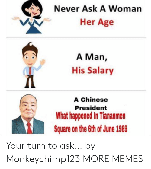 salary: Never Ask A Woman  Her Age  A Man,  His Salary  Д  A Chinese  President  What happened In Tiananmen  Square on the 6th of June 1989 Your turn to ask… by Monkeychimp123 MORE MEMES