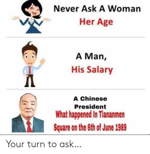 salary: Never Ask A Woman  Her Age  A Man,  His Salary  Д  A Chinese  President  What happened In Tiananmen  Square on the 6th of June 1989 Your turn to ask…