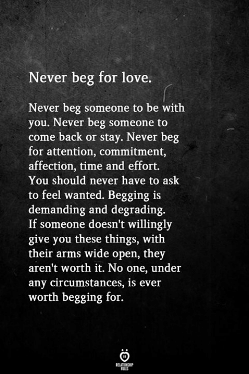 Love, Time, and Never: Never beg for love.  Never beg someone to be with  you. Never beg someone to  come back or stay. Never beg  for attention, commitment,  affection, time and effort.  You should never have to ask  to feel wanted. Begging is  demanding and degrading  If someone doesn't willingly  give you these things, with  their arms wide open, they  aren't worth it. No one, under  any circumstances, is ever  worth begging for.  RELATIONGHP