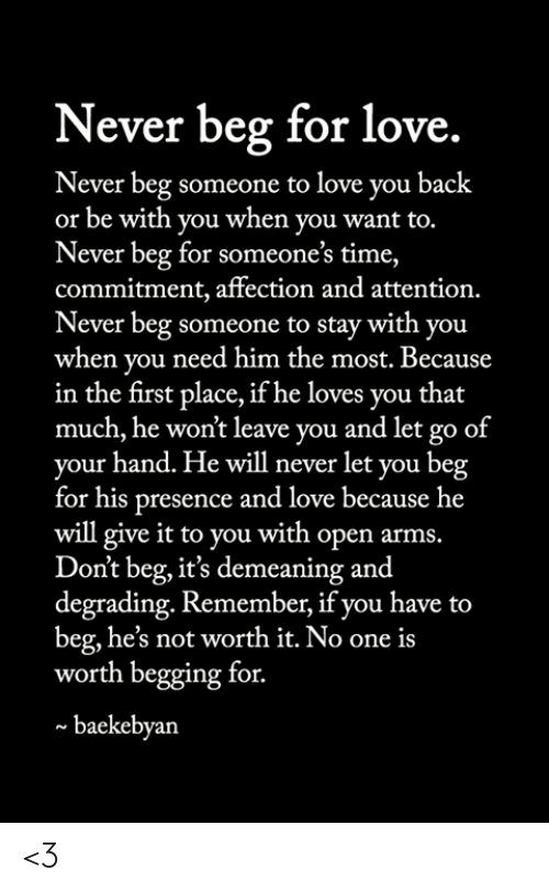 Love, Memes, and Time: Never beg for love.  Never beg someone to love you back  or be with you when you want to.  Never beg for someone's time,  commitment, affection and attention.  Never beg someone to stay with you  when you need him the most. Because  in the first place, if he loves you that  much, he won't leave you and let go of  your hand. He will never let you beg  for his presence and love because he  will give it to you with open arms.  Don't beg, it's demeaning and  degrading. Remember, if you have to  beg, he's not worth it. No one is  worth begging for.  baekebyan <3