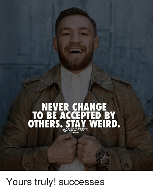 yours truly: NEVER CHANGE  TO BE ACCEPTED BY  OTHERS. STAY WEIRD. Yours truly! successes
