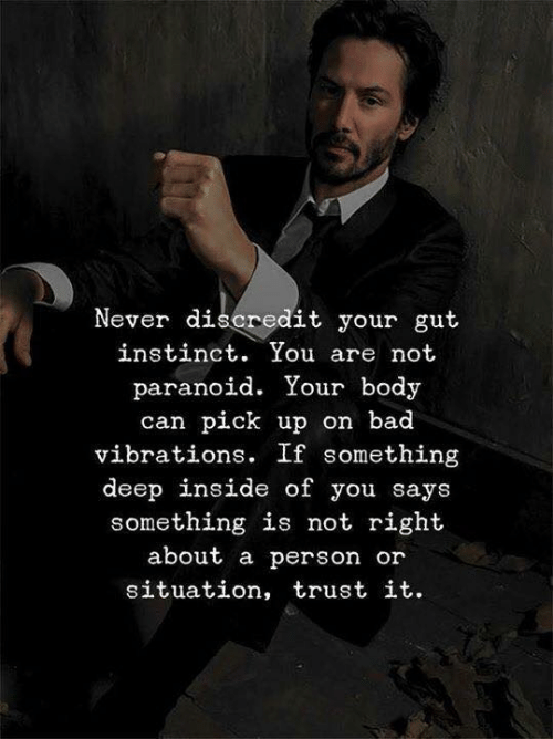 Bad, Never, and Deep: Never discredit your gut  instinct. You are not  paranoid. Your body  can pick up on bad  vibrations. If something  deep inside of you says  something is not right  about a person or  situation, trust it