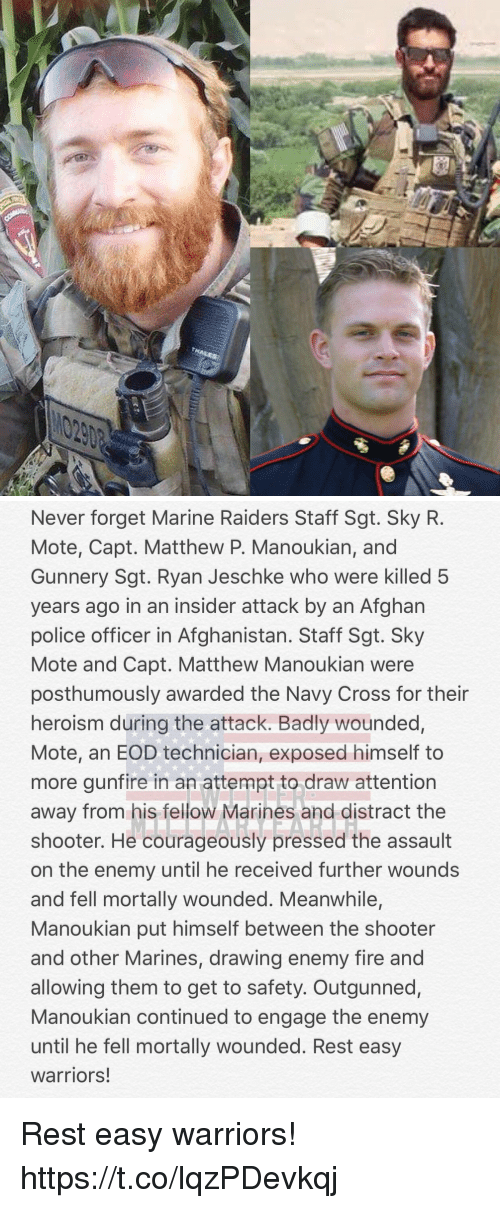 Distracte: Never forget Marine Raiders Staff Sgt. Sky R.  Mote, Capt. Matthew P. Manoukian, and  Gunnery Sgt. Ryan Jeschke who were killed 5  years ago in an insider attack by an Afghan  police officer in Afghanistan. Staff Sgt. Sky  Mote and Capt. Matthew Manoukian were  posthumously awarded the Navy Cross for their  heroism during the attack. Badly wounded,  Mote, an EOD technician, exposed himself to  more gunfire in an attempt to draw attention  away from his fellow Marines and distract the  shooter. He courageously pressed the assault  on the enemy until he received further wounds  and fell mortally wounded. Meanwhile,  Manoukian put himself between the shooter  and other Marines, drawing enemy fire and  allowing them to get to safety. Outgunned,  Manoukian continued to engage the enemy  until he fell mortally wounded. Rest easy  warriors! Rest easy warriors! https://t.co/lqzPDevkqj