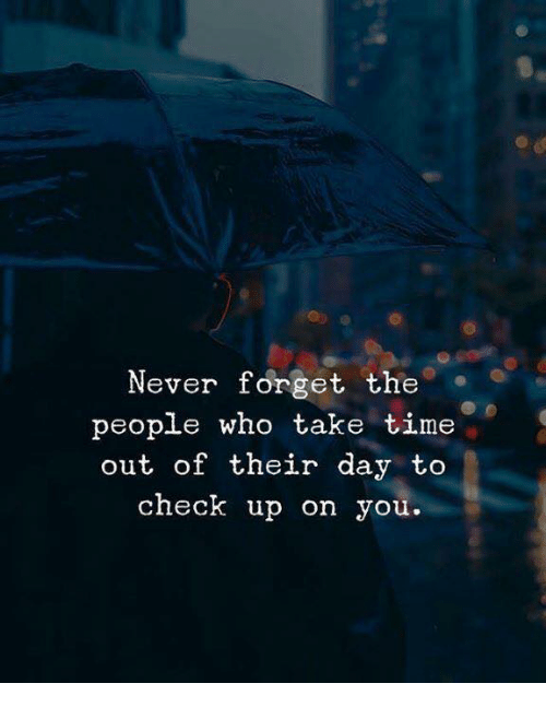 Time, Never, and Who: Never forget the.  people who take time  out of their day to  check up on you.