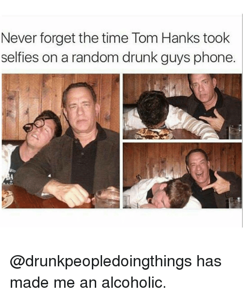 Tom Hank: Never forget the time Tom Hanks took  selfies on a random drunk guys phone @drunkpeopledoingthings has made me an alcoholic.