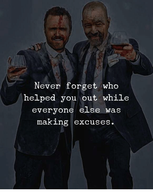 Never, Who, and You: Never forget who  helped you out while  everyone e se was  making excuses.