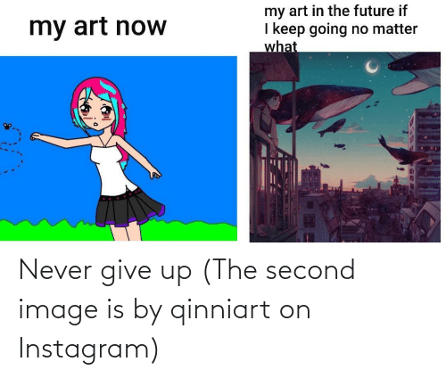 Give: Never give up (The second image is by qinniart on Instagram)