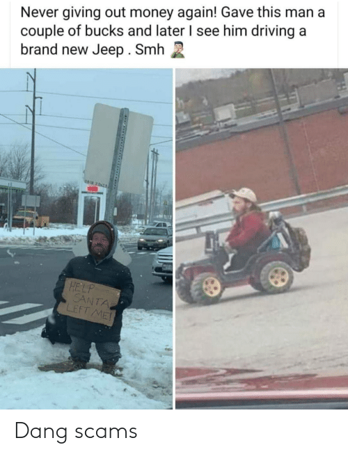 Driving, Money, and Smh: Never giving out money again! Gave this man a  couple of bucks and later I see him driving a  brand new Jeep. Smh  06-18 2.0x25  HELP  SANTA  LEFT ME Dang scams