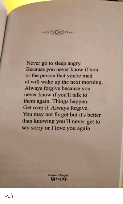 Go to Sleep, Life, and Love: Never go to sleep angry  Because you never know if you  or the person that you're mad  at will wake up the next morning.  Always forgive because you  never know if you'll talk to  them again. Things happen.  Get over it. Always forgive.  You may not forget but it's better  than knowing you'll never get to  say sorry or I love you again.  Lessons Taught  By LIFE <3