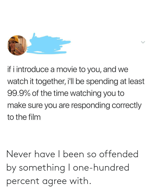 something: Never have I been so offended by something I one-hundred percent agree with.