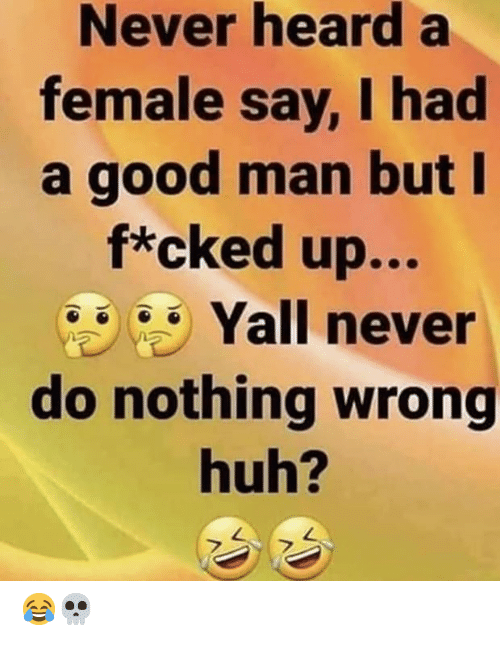Huh, Good, and Never: Never hearda  female say, I had  a good man but I  f*cked up...  Yall never  do nothing wrong  huh? 😂💀