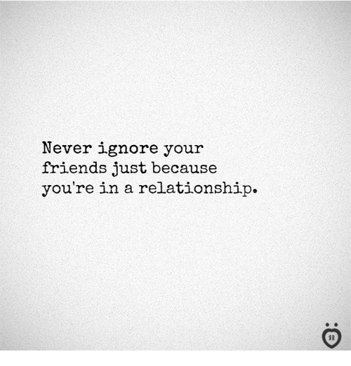 Friends, In a Relationship, and Never: Never ignore your  friends just because  you're in a relationship.  I R