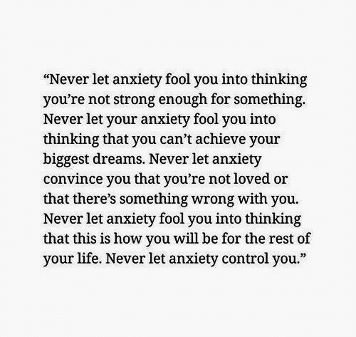 """Strong Enough: """"Never let anxiety fool you into thinking  you're not strong enough for something  Never let your anxiety fool you into  thinking that you can't achieve your  biggest dreams. Never let anxiety  convince you that you're not loved or  that there's something wrong with you.  Never let anxiety fool you into thinking  that this is how you will be for the rest of  your life. Never let anxiety control you."""""""