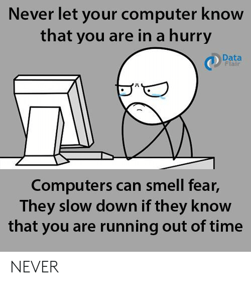 Computers: Never let your computer know  that you are in a hurry  Data  Flair  Computers can smell fear,  They slow down if they know  that you are running out of time NEVER