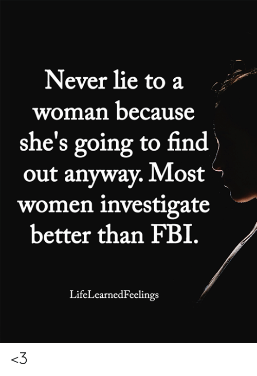 Fbi, Memes, and Women: Never lie to a  woman because  she's going to find  out anyway. Most  women investigate  better than FBI.  LifeLearnedFeelings <3