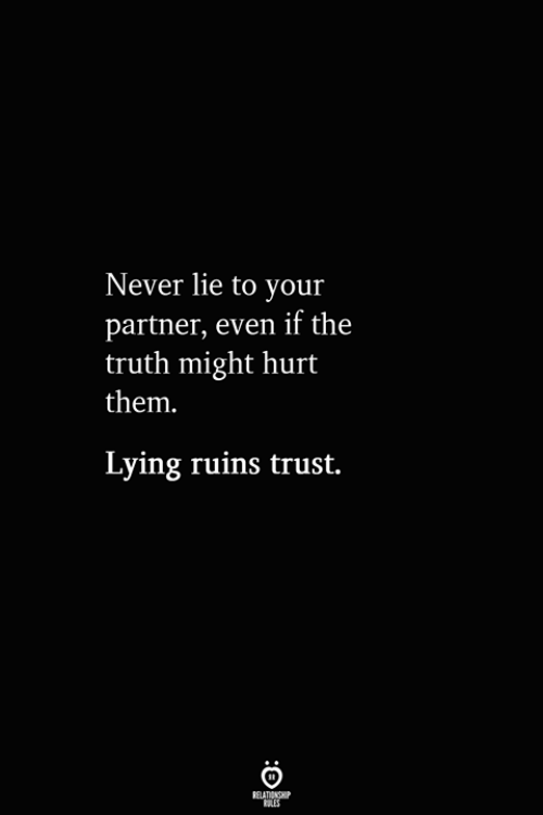 Lying, Never, and Truth: Never lie to your  partner, even if the  truth might hurt  them  Lying ruins trust.