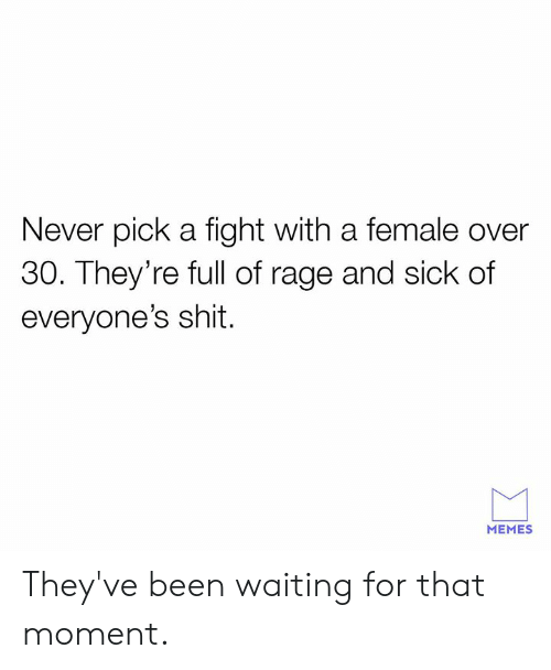 Dank, Memes, and Shit: Never pick a fight with a female over  30. They're full of rage and sick of  everyone's shit.  MEMES They've been waiting for that moment.