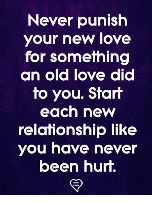 Love, Memes, and Old: Never punish  your new love  for something  an old love dicd  to you. Start  each new  relationship like  you have never  been hur.