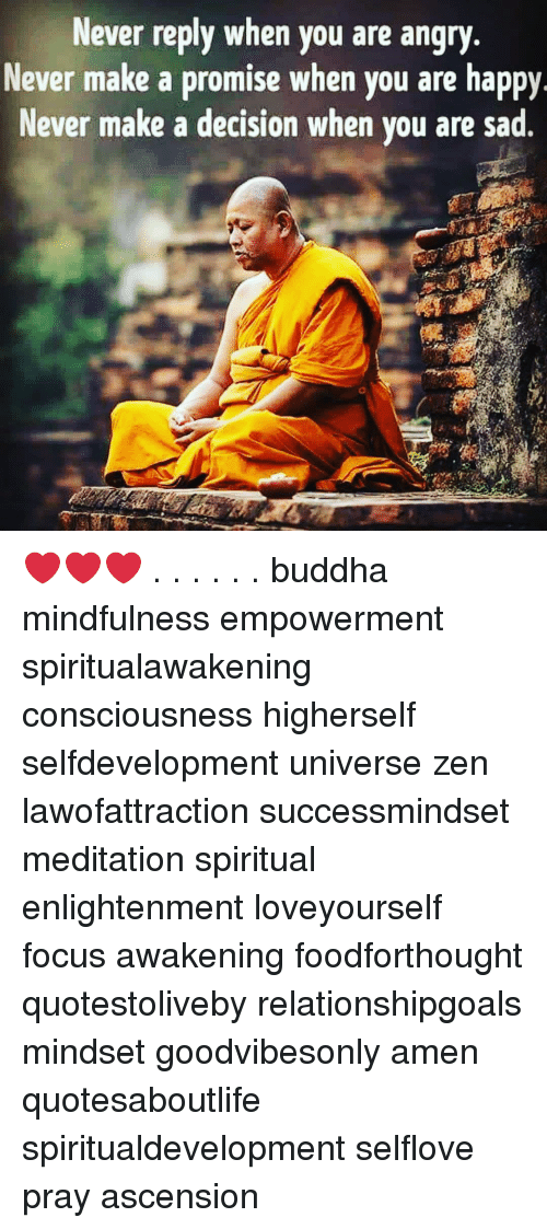 Memes, Buddha, and Focus: Never reply when you are angry  Never make a promise when you are happy  Never make a decision when vou are sad ❤️❤️❤️ . . . . . . buddha mindfulness empowerment spiritualawakening consciousness higherself selfdevelopment universe zen lawofattraction successmindset meditation spiritual enlightenment loveyourself focus awakening foodforthought quotestoliveby relationshipgoals mindset goodvibesonly amen quotesaboutlife spiritualdevelopment selflove pray ascension